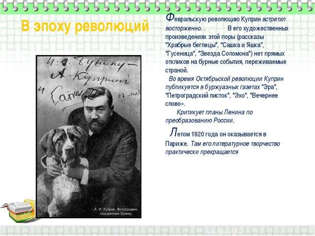 Февральскую революцию Куприн встретил восторженно. . В его художественных пр...