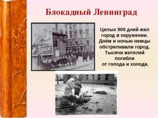 Блокадный Ленинград Целых 900 дней жил город в окружении. Днём и ночью немцы