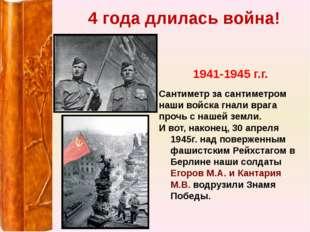 4 года длилась война! 1941-1945 г.г. Сантиметр за сантиметром наши войска гна