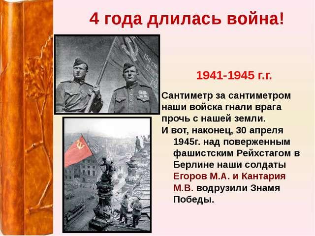 4 года длилась война! 1941-1945 г.г. Сантиметр за сантиметром наши войска гна...