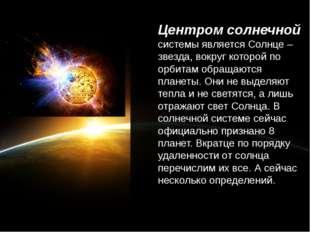 Центром солнечной системы является Солнце – звезда, вокруг которой по орбита