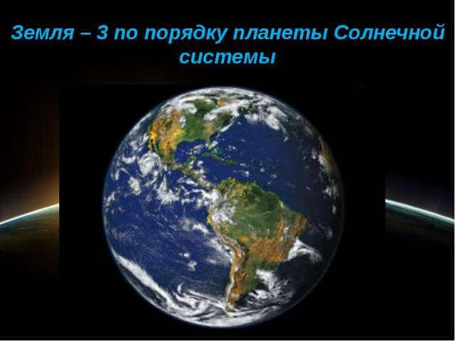 Земля – 3 по порядку планеты Солнечной системы
