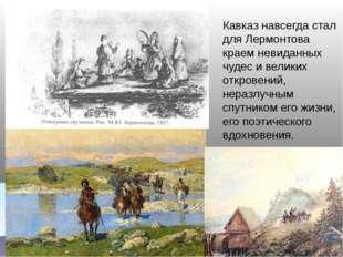 Кавказ навсегда стал для Лермонтова краем невиданных чудес и великих откровен