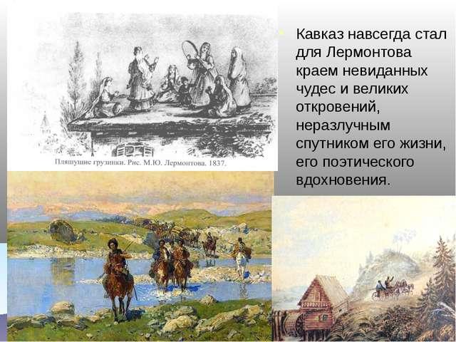 Кавказ навсегда стал для Лермонтова краем невиданных чудес и великих откровен...