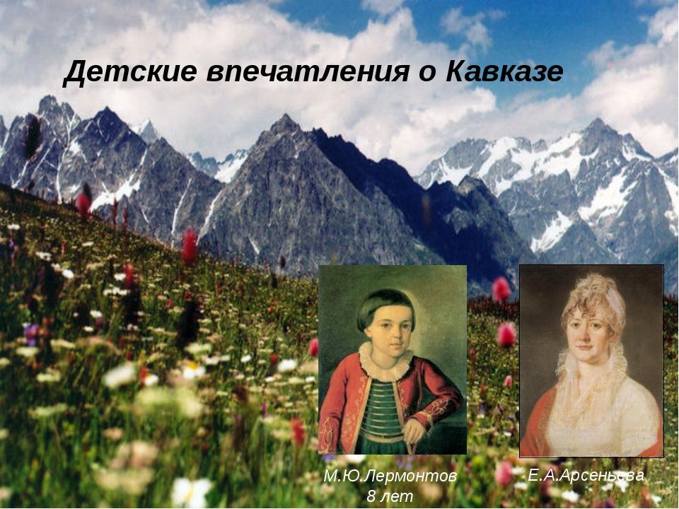 Детские впечатления о Кавказе Е.А.Арсеньева М.Ю.Лермонтов 8 лет