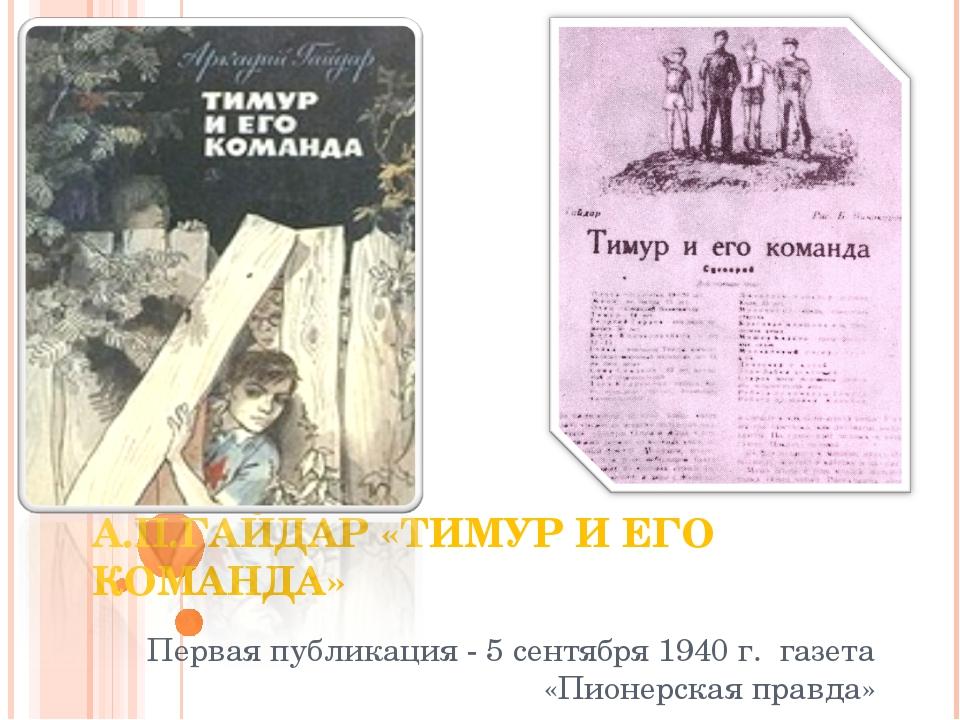 А.П.ГАЙДАР «ТИМУР И ЕГО КОМАНДА» Первая публикация - 5 сентября 1940 г. газет...