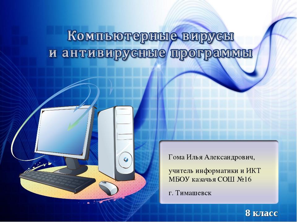 Гома Илья Александрович, учитель информатики и ИКТ МБОУ казачья СОШ №16 г. Ти...