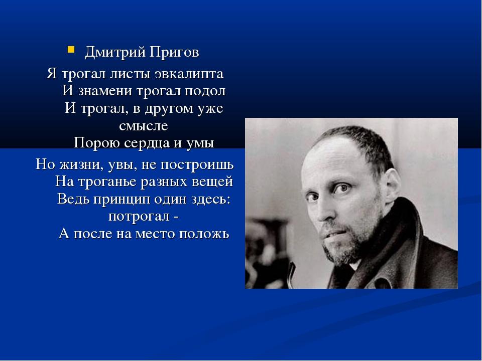 Дмитрий Пригов Я трогал листы эвкалипта И знамени трогал подол И трогал, в др...