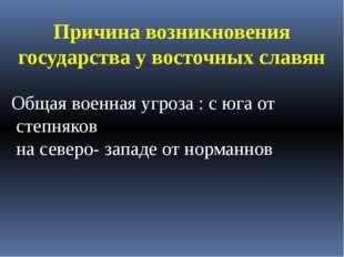 Причина возникновения государства у восточных славян Общая военная угроза : с
