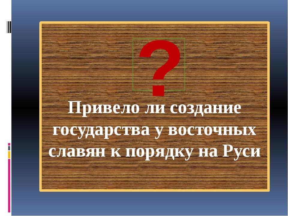 Привело ли создание государства у восточных славян к порядку на Руси ?