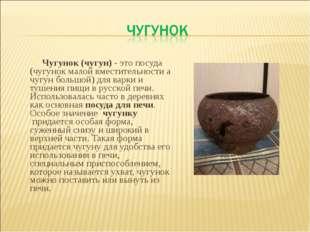 Чугунок (чугун)- это посуда (чугунок малой вместительности а чугун большой)