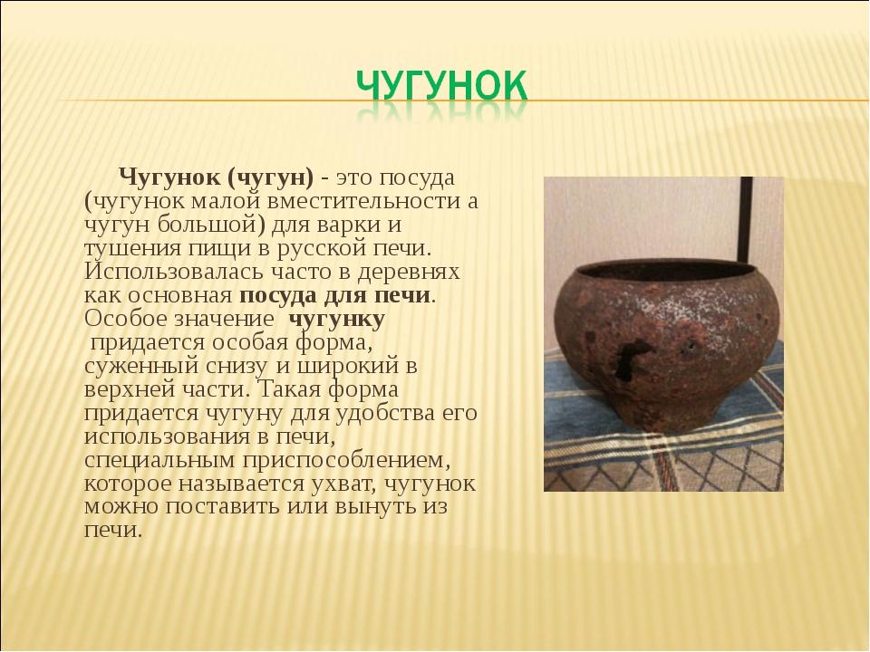 Чугунок (чугун)- это посуда (чугунок малой вместительности а чугун большой)...