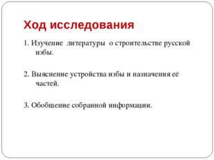 Ход исследования 1. Изучение литературы о строительстве русской избы. 2. Выяс
