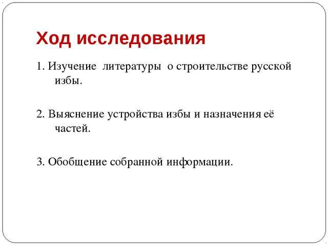Ход исследования 1. Изучение литературы о строительстве русской избы. 2. Выяс...