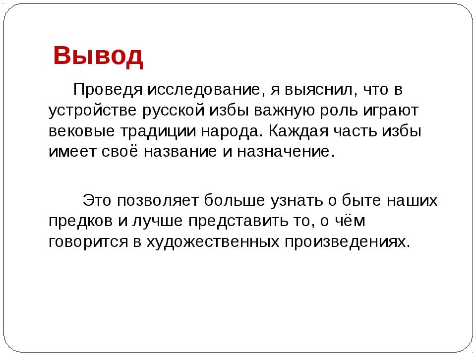 Вывод Проведя исследование, я выяснил, что в устройстве русской избы важную р...