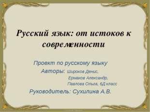 Русский язык: от истоков к современности Проект по русскому языку Авторы: Шир