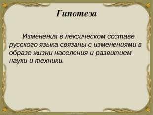 Гипотеза Изменения в лексическом составе русского языка связаны с изменениями