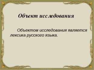 Объект исследования Объектом исследования является лексика русского языка.