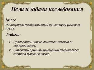 Цели и задачи исследования Цель: Расширение представлений об истории русского