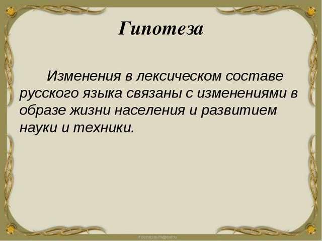 Гипотеза Изменения в лексическом составе русского языка связаны с изменениями...