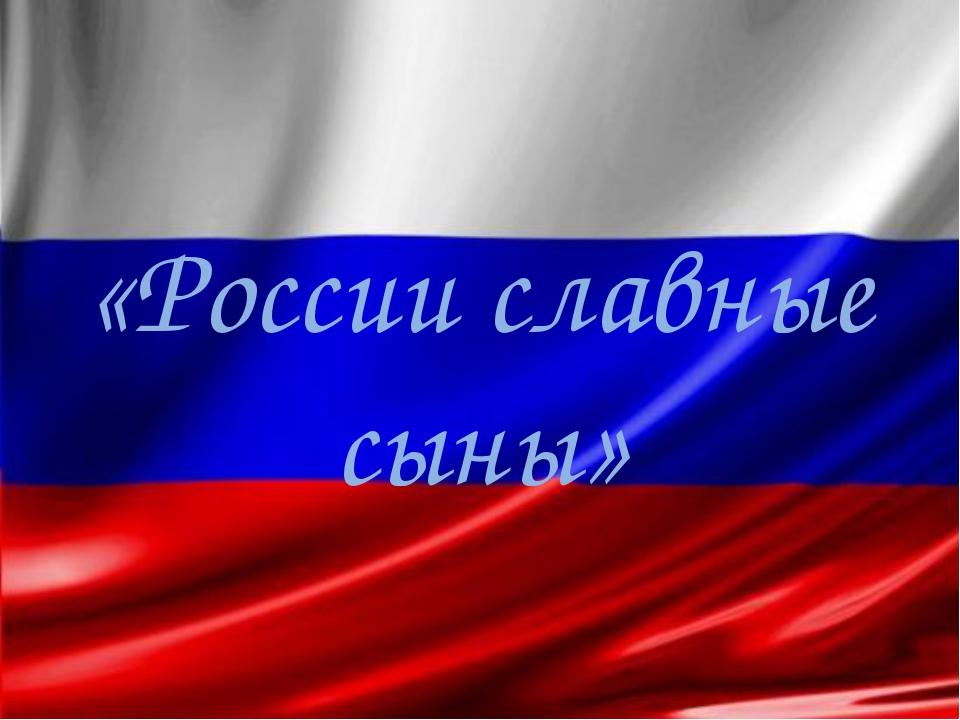 «России славные сыны»