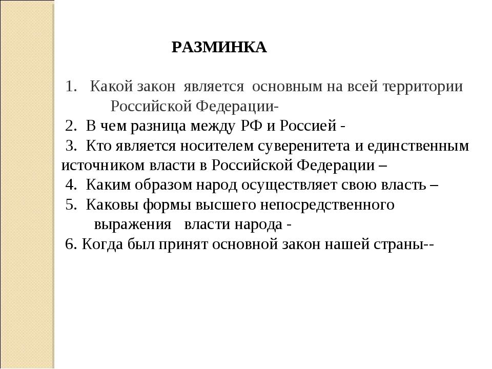 РАЗМИНКА 1. Какой закон является основным на всей территории Российской Феде...