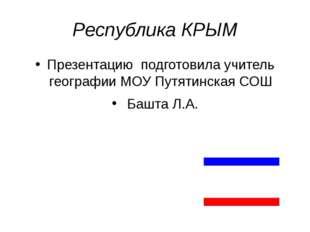 Республика КРЫМ Презентацию подготовила учитель географии МОУ Путятинская СОШ