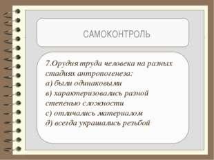 САМОКОНТРОЛЬ 7.Орудия труда человека на разных стадиях антропогенеза: а) был