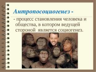 Антропосоциогенез - - процесс становления человека и общества, в котором веду
