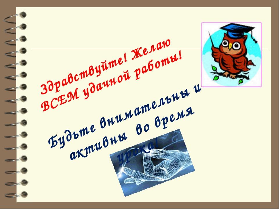 Здравствуйте! Желаю ВСЕМ удачной работы! Будьте внимательны и активны во врем...