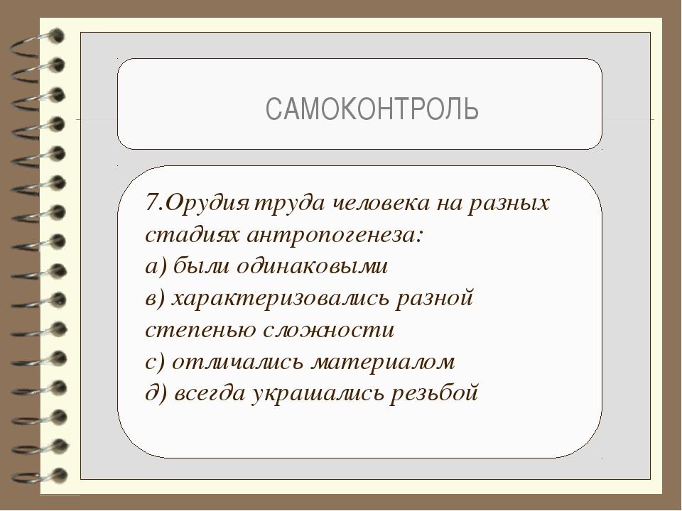 САМОКОНТРОЛЬ 7.Орудия труда человека на разных стадиях антропогенеза: а) был...
