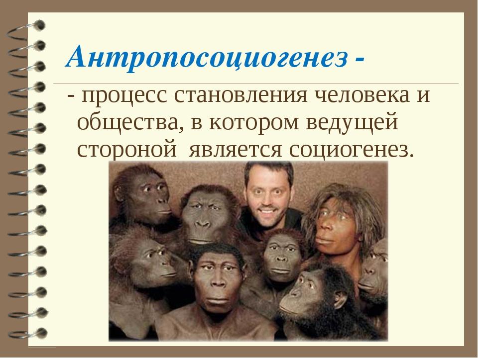 Антропосоциогенез - - процесс становления человека и общества, в котором веду...