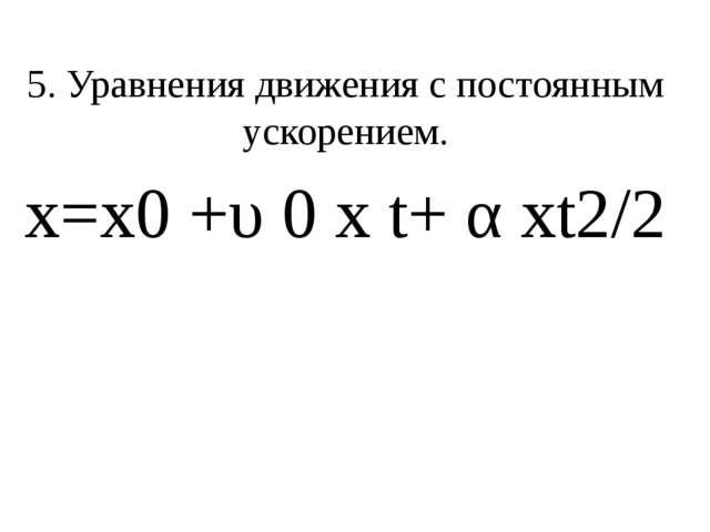 5. Уравнения движения с постоянным ускорением. х=х0+υ0 хt+ αхt2/2
