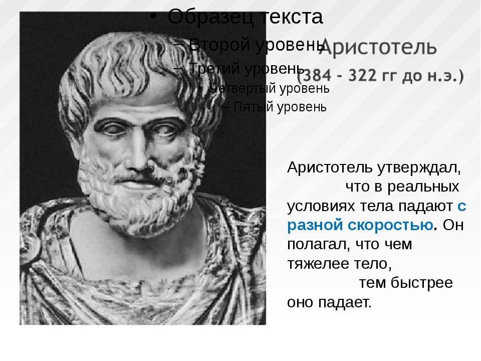 Аристотель утверждал, что в реальных условиях тела падают с разной скоростью....