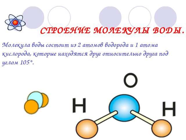 СТРОЕНИЕ МОЛЕКУЛЫ ВОДЫ. Молекула воды состоит из 2 атомов водорода и 1 атома...