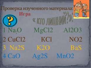 Игра 1 Na2О MgCl2 Al2O3 2 CuCl2 КCl NO2 3 Na2S K2O ВаS 4 CaO Ag2S MnO2