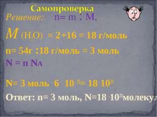 Решение: n= m : M, M (Н2О) = 2 +16 = 18 г/моль n= 54г :18 г/моль = 3 моль N =