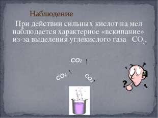 При действии сильных кислот на мел наблюдается характерное «вскипание» из-за