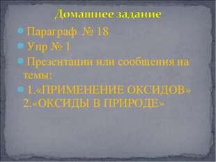 Параграф № 18 Упр № 1 Презентации или сообщения на темы: 1.«ПРИМЕНЕНИЕ ОКСИДО