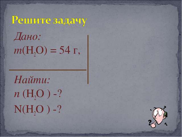 Дано: m(Н2О) = 54 г, Найти: n (Н2О ) -? N(Н2О ) -?