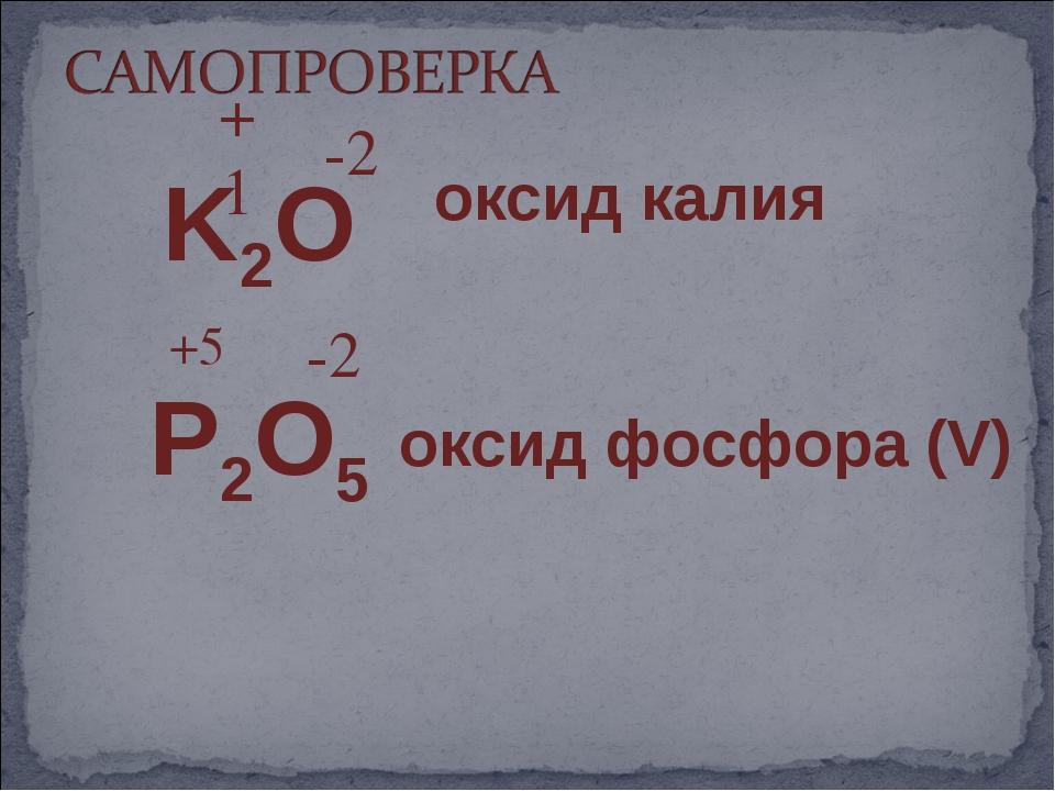 K2O P2O5 -2 -2 +5 +1 оксид фосфора (V) оксид калия
