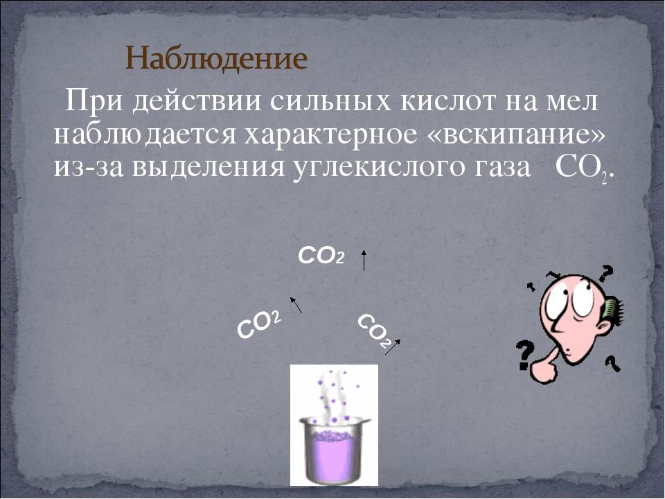 При действии сильных кислот на мел наблюдается характерное «вскипание» из-за...