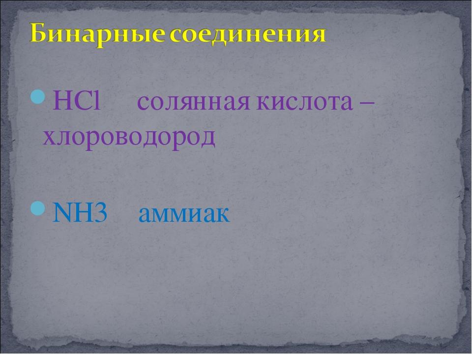 НCl солянная кислота – хлороводород NH3 аммиак