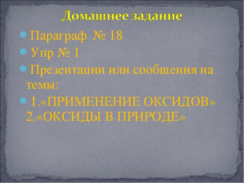 Параграф № 18 Упр № 1 Презентации или сообщения на темы: 1.«ПРИМЕНЕНИЕ ОКСИДО...