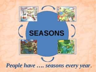 People have …. seasons every year. SEASONS