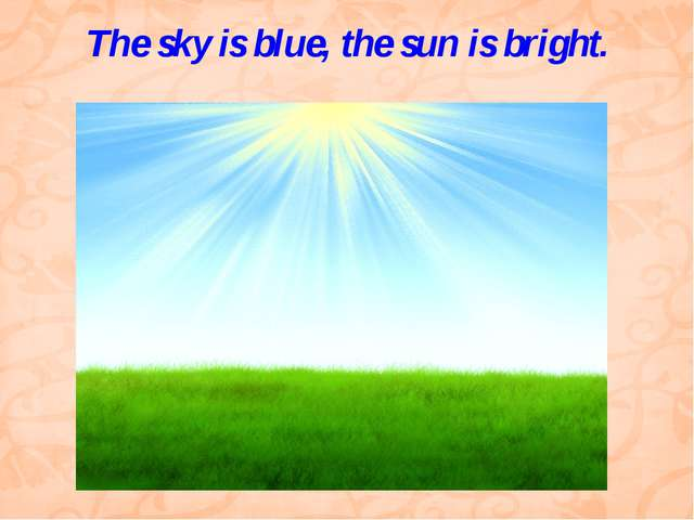 The sky is blue, the sun is bright.
