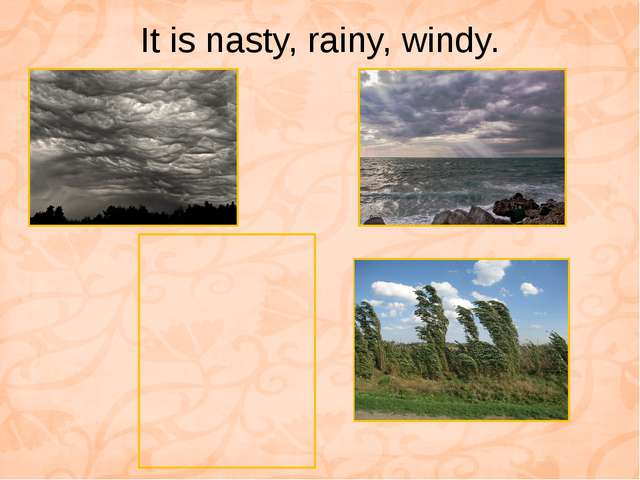 It is nasty, rainy, windy.