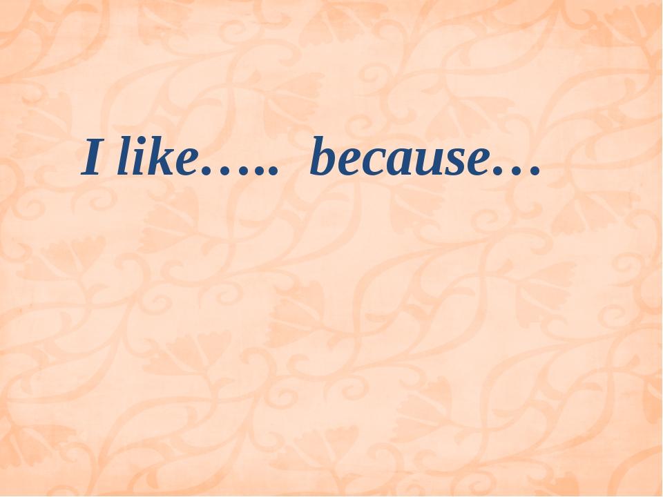 I like….. because…