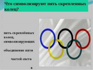 Что символизируют пять скрепленных колец? пять скреплённых колец, символизиру