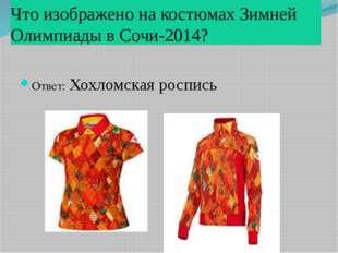 Что изображено на костюмах Зимней Олимпиады в Сочи-2014? Ответ: Хохломская ро